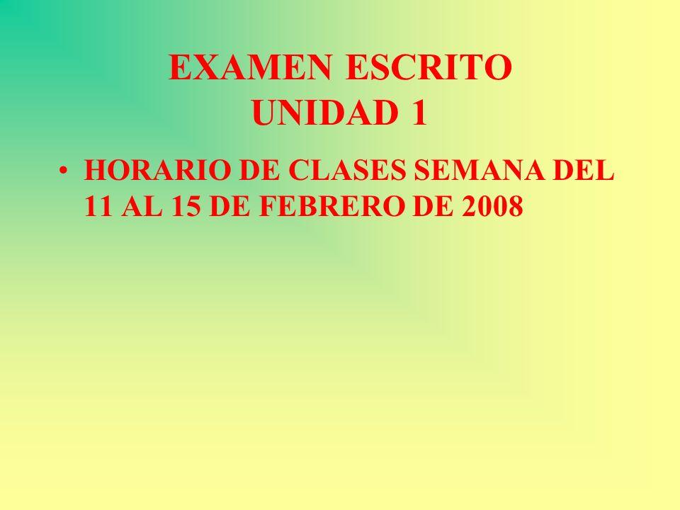 EXAMEN ESCRITO UNIDAD 1 HORARIO DE CLASES SEMANA DEL 11 AL 15 DE FEBRERO DE 2008