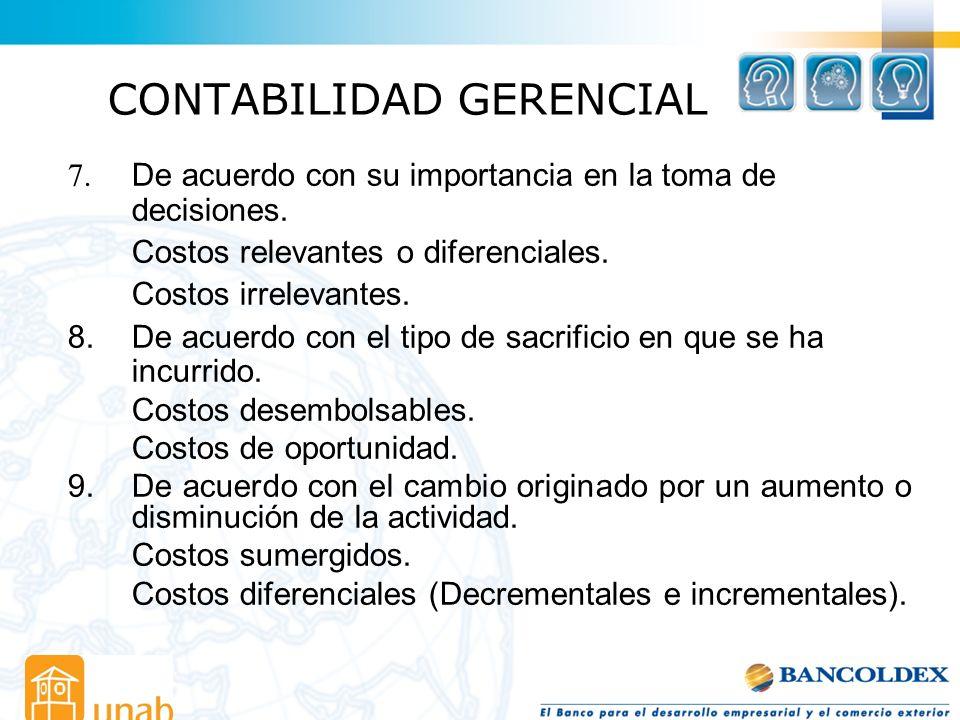 CONTABILIDAD GERENCIAL 7. De acuerdo con su importancia en la toma de decisiones. Costos relevantes o diferenciales. Costos irrelevantes. 8.De acuerdo