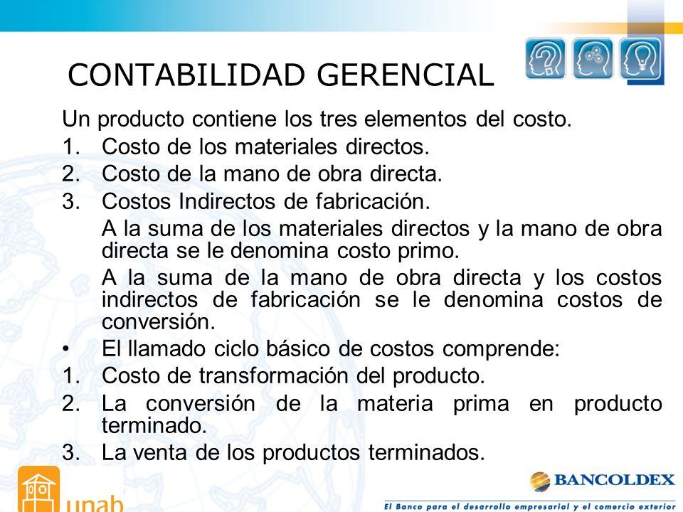 CONTABILIDAD GERENCIAL Un producto contiene los tres elementos del costo. 1.Costo de los materiales directos. 2.Costo de la mano de obra directa. 3.Co