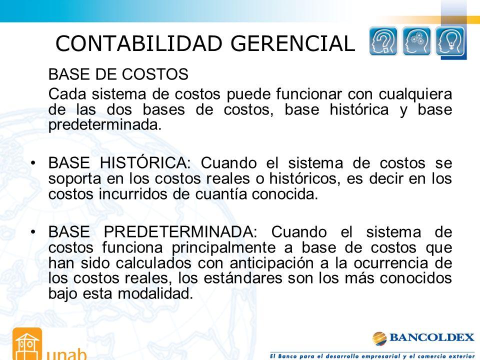CONTABILIDAD GERENCIAL BASE DE COSTOS Cada sistema de costos puede funcionar con cualquiera de las dos bases de costos, base histórica y base predeter