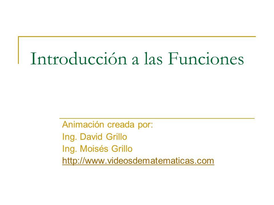 Introducción a las Funciones Animación creada por: Ing. David Grillo Ing. Moisés Grillo http://www.videosdematematicas.com