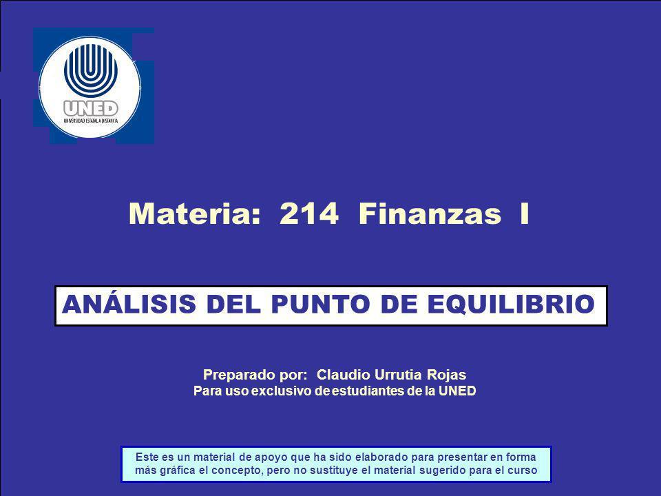 ANÁLISIS DEL PUNTO DE EQUILIBRIO Materia: 214 Finanzas I Preparado por: Claudio Urrutia Rojas Para uso exclusivo de estudiantes de la UNED Este es un