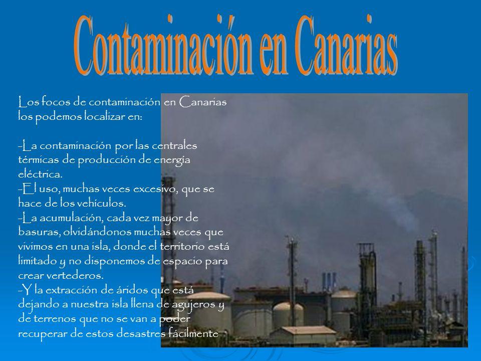 Los focos de contaminación en Canarias los podemos localizar en: -La contaminación por las centrales térmicas de producción de energía eléctrica. -El
