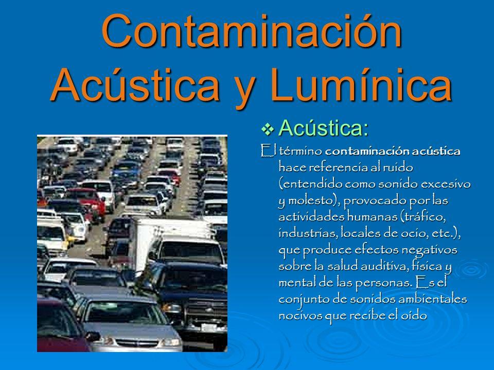 Acústica: El término contaminación acústica hace referencia al ruido (entendido como sonido excesivo y molesto), provocado por las actividades humanas