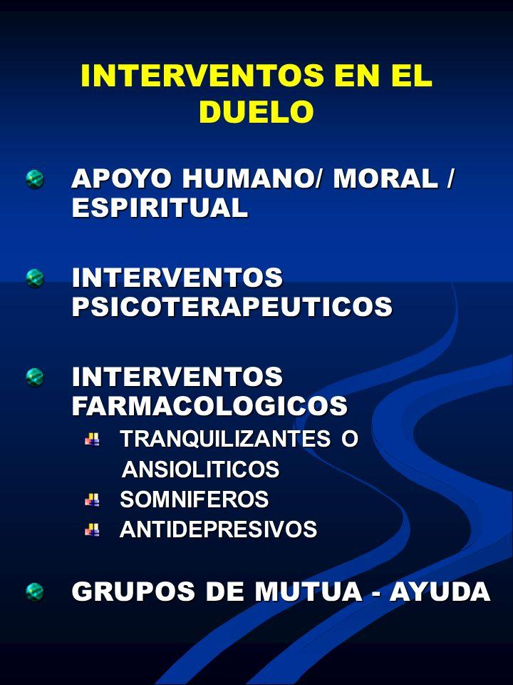 INTERVENTOS EN EL DUELO APOYO HUMANO/ MORAL / ESPIRITUAL INTERVENTOS PSICOTERAPEUTICOS INTERVENTOS FARMACOLOGICOS TRANQUILIZANTES O ANSIOLITICOS ANSIO