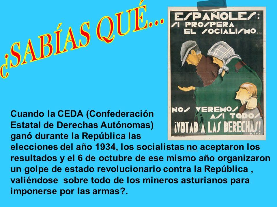Cuando la CEDA (Confederación Estatal de Derechas Autónomas) ganó durante la República las elecciones del año 1934, los socialistas no aceptaron los resultados y el 6 de octubre de ese mismo año organizaron un golpe de estado revolucionario contra la República, valiéndose sobre todo de los mineros asturianos para imponerse por las armas?.