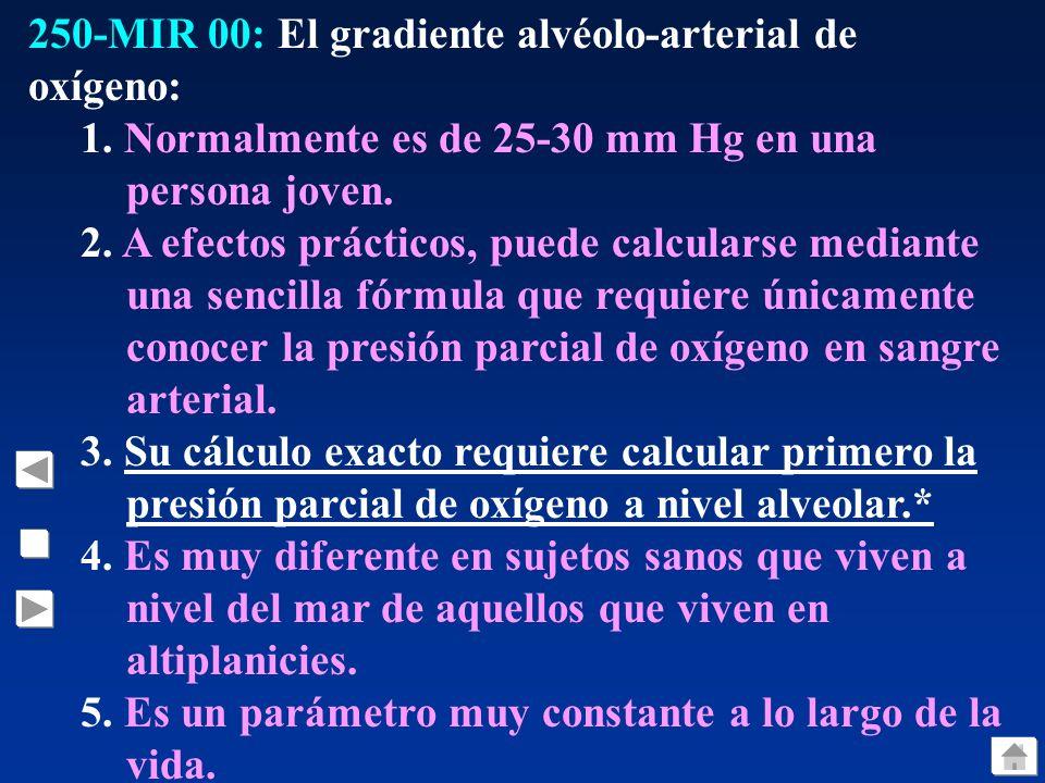 250-MIR 00: El gradiente alvéolo-arterial de oxígeno: 1. Normalmente es de 25-30 mm Hg en una persona joven. 2. A efectos prácticos, puede calcularse
