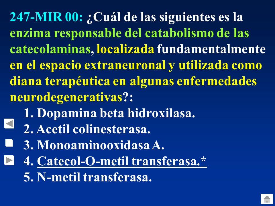 247-MIR 00: ¿Cuál de las siguientes es la enzima responsable del catabolismo de las catecolaminas, localizada fundamentalmente en el espacio extraneuronal y utilizada como diana terapéutica en algunas enfermedades neurodegenerativas?: 1.
