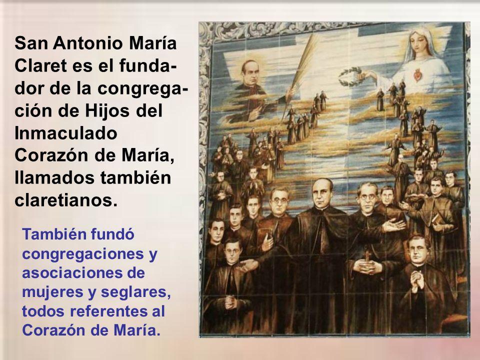 San Antonio María Claret es el funda- dor de la congrega- ción de Hijos del Inmaculado Corazón de María, llamados también claretianos.