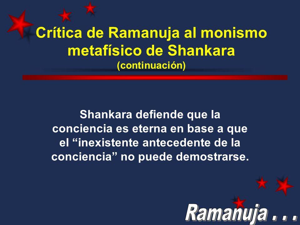 Crítica de Ramanuja al monismo metafísico de Shankara (continuación) Shankara defiende que la conciencia es eterna en base a que el inexistente antece