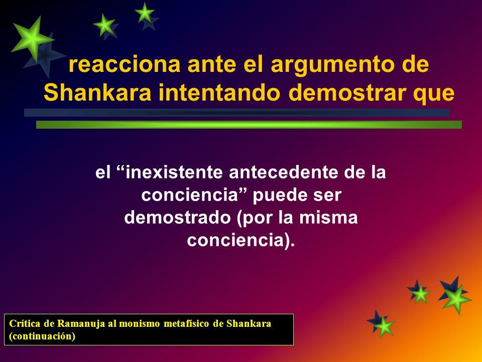 reacciona ante el argumento de Shankara intentando demostrar que el inexistente antecedente de la conciencia puede ser demostrado (por la misma concie