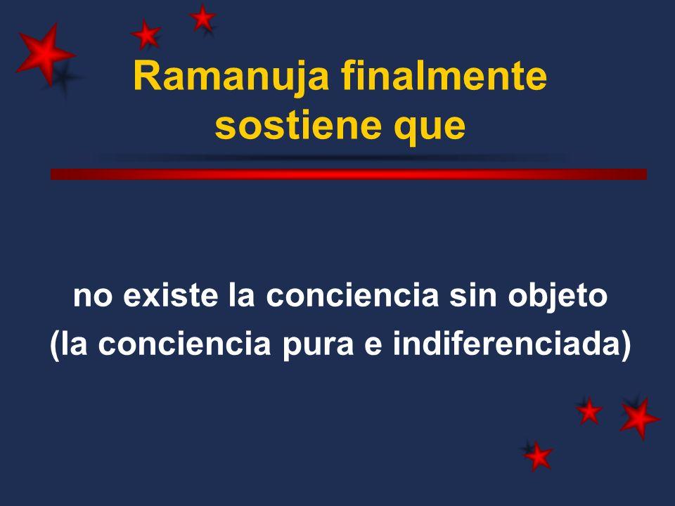 Ramanuja finalmente sostiene que no existe la conciencia sin objeto (la conciencia pura e indiferenciada)