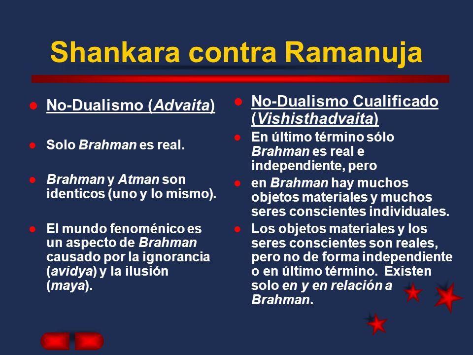 Shankara contra Ramanuja No-Dualismo (Advaita) Solo Brahman es real. Brahman y Atman son identicos (uno y lo mismo). El mundo fenoménico es un aspecto