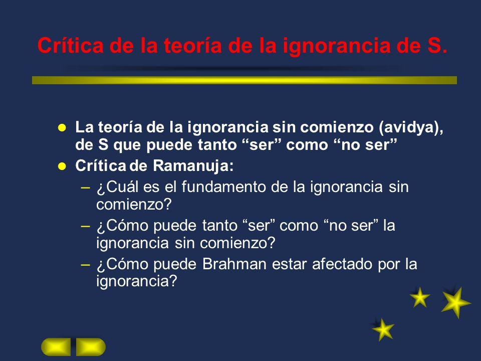 Crítica de la teoría de la ignorancia de S. La teoría de la ignorancia sin comienzo (avidya), de S que puede tanto ser como no ser Crítica de Ramanuja