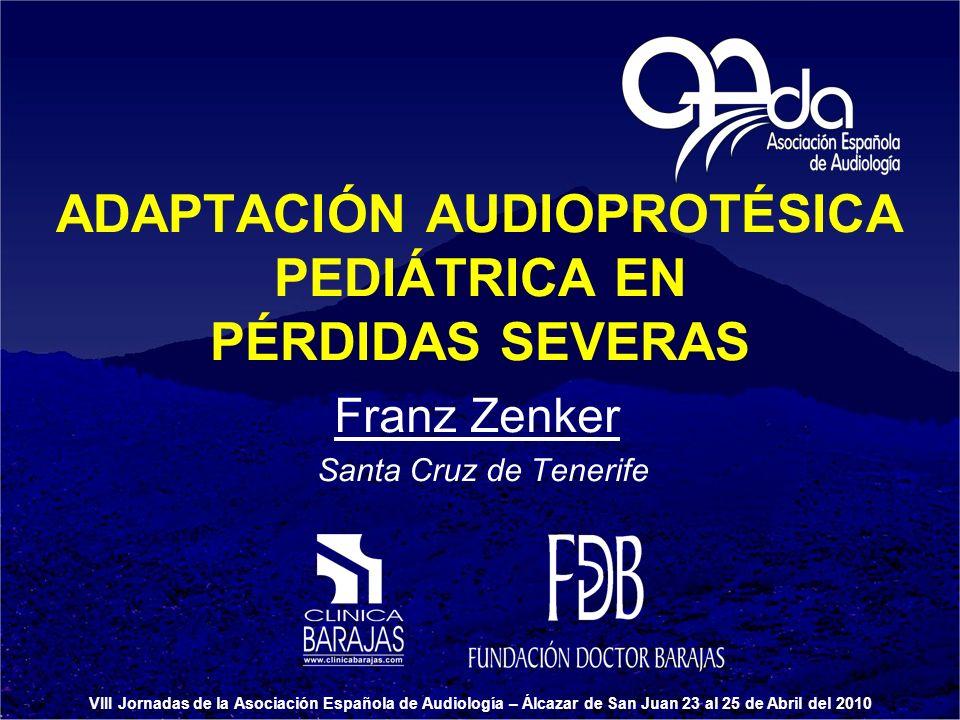 ADAPTACIÓN AUDIOPROTÉSICA PEDIÁTRICA EN PÉRDIDAS SEVERAS Franz Zenker Santa Cruz de Tenerife VIII Jornadas de la Asociación Española de Audiología – Á