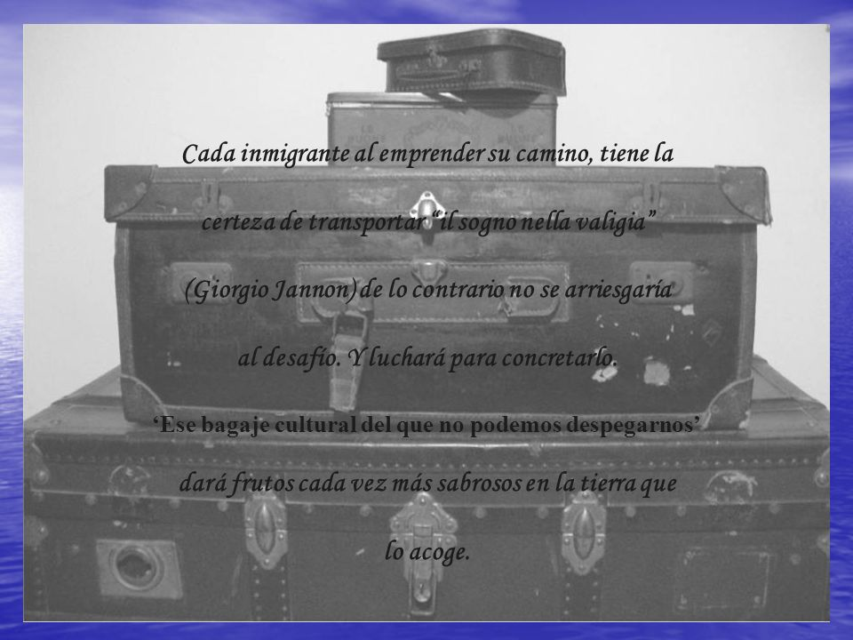 Cada inmigrante al emprender su camino, tiene la certeza de transportar il sogno nella valigia (Giorgio Jannon) de lo contrario no se arriesgaría al d
