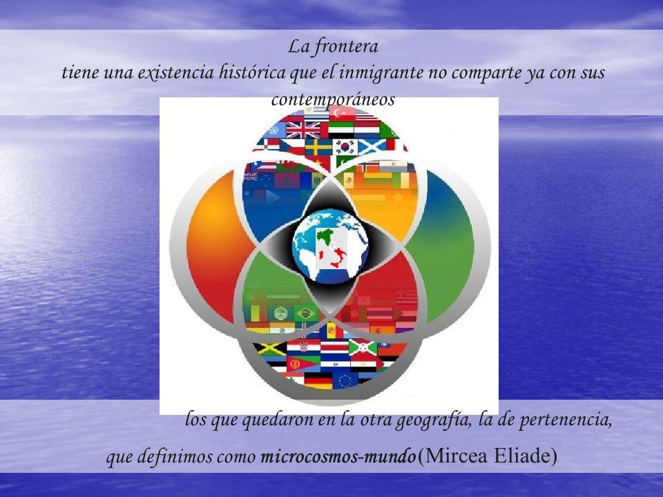 los que quedaron en la otra geografía, la de pertenencia, que definimos como microcosmos-mundo (Mircea Eliade) La frontera tiene una existencia histórica que el inmigrante no comparte ya con sus contemporáneos