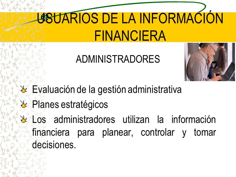 USUARIOS DE LA INFORMACIÓN FINANCIERA ADMINISTRADORES Evaluación de la gestión administrativa Planes estratégicos Los administradores utilizan la info