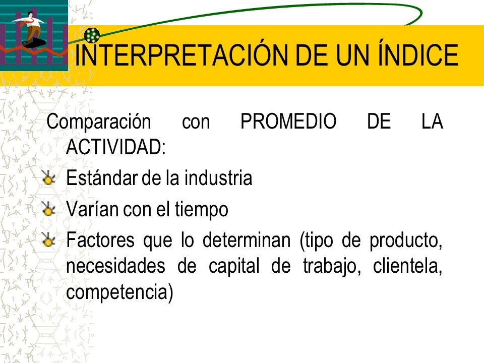 INTERPRETACIÓN DE UN ÍNDICE Comparación con PROMEDIO DE LA ACTIVIDAD: Estándar de la industria Varían con el tiempo Factores que lo determinan (tipo d