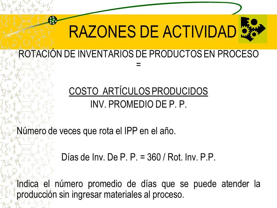 RAZONES DE ACTIVIDAD ROTACIÓN DE INVENTARIOS DE PRODUCTOS EN PROCESO = COSTO ARTÍCULOS PRODUCIDOS INV. PROMEDIO DE P. P. Número de veces que rota el I