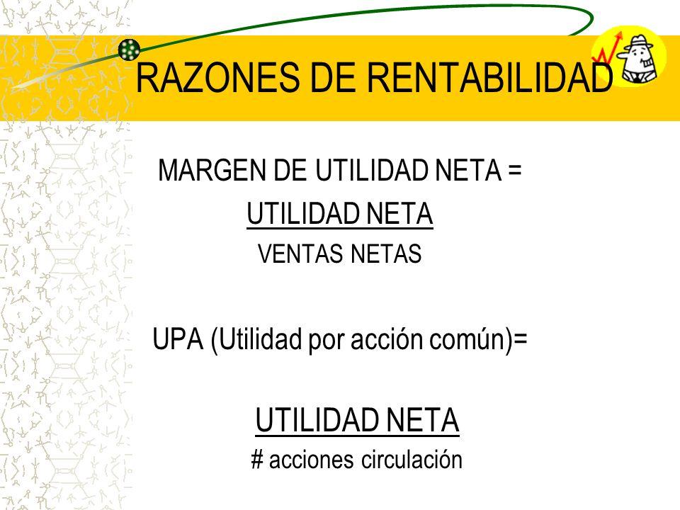 RAZONES DE RENTABILIDAD MARGEN DE UTILIDAD NETA = UTILIDAD NETA VENTAS NETAS UPA (Utilidad por acción común)= UTILIDAD NETA # acciones circulación