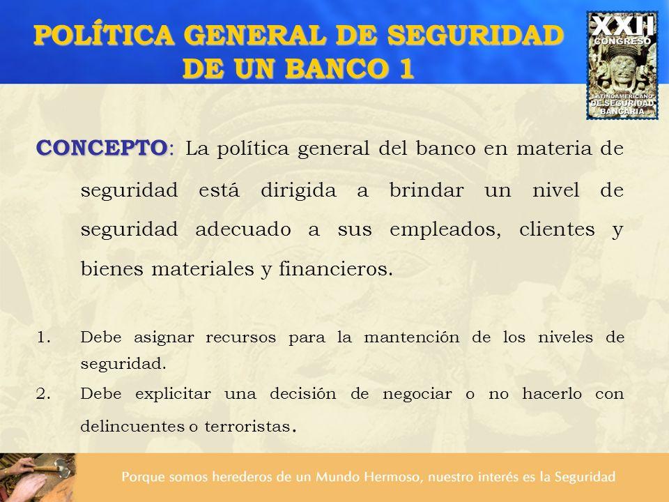 POLÍTICA GENERAL DE SEGURIDAD DE UN BANCO 1 CONCEPTO CONCEPTO : La política general del banco en materia de seguridad está dirigida a brindar un nivel