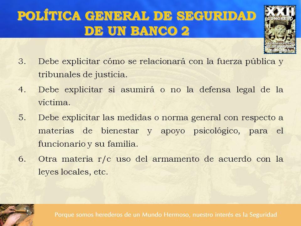 POLÍTICA GENERAL DE SEGURIDAD DE UN BANCO 2 3.Debe explicitar cómo se relacionará con la fuerza pública y tribunales de justicia. 4.Debe explicitar si