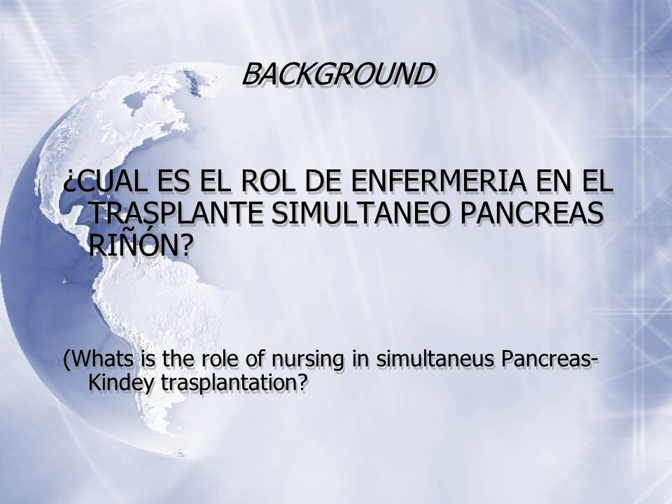 BACKGROUND ¿CUAL ES EL ROL DE ENFERMERIA EN EL TRASPLANTE SIMULTANEO PANCREAS RIÑÓN? (Whats is the role of nursing in simultaneus Pancreas- Kindey tra