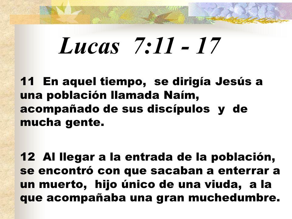 Lucas 7:11 - 17 11 En aquel tiempo, se dirigía Jesús a una población llamada Naím, acompañado de sus discípulos y de mucha gente.