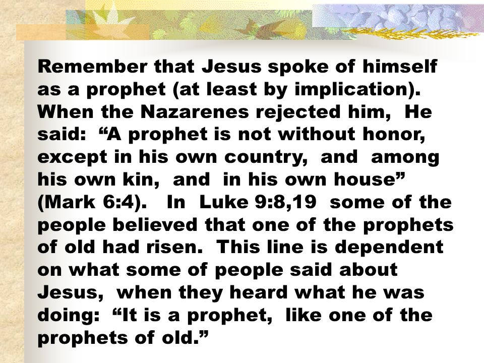 Remember that Jesus spoke of himself as a prophet (at least by implication).