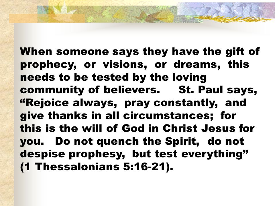 When someone says they have the gift of prophecy, or visions, or dreams, this needs to be tested by the loving community of believers.