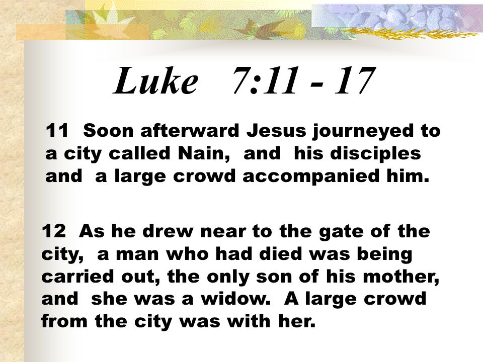 Luke 7:11 - 17 11 Soon afterward Jesus journeyed to a city called Nain, and his disciples and a large crowd accompanied him.