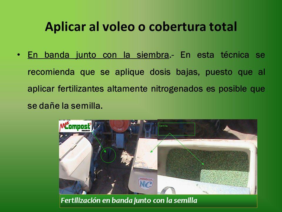 Aplicar al voleo o cobertura total En banda junto con la siembra.- En esta técnica se recomienda que se aplique dosis bajas, puesto que al aplicar fertilizantes altamente nitrogenados es posible que se dañe la semilla.