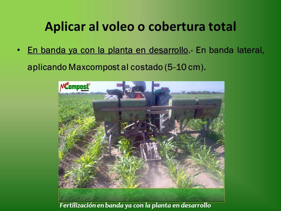 Aplicar al voleo o cobertura total En banda ya con la planta en desarrollo.- En banda lateral, aplicando Maxcompost al costado (5-10 cm).