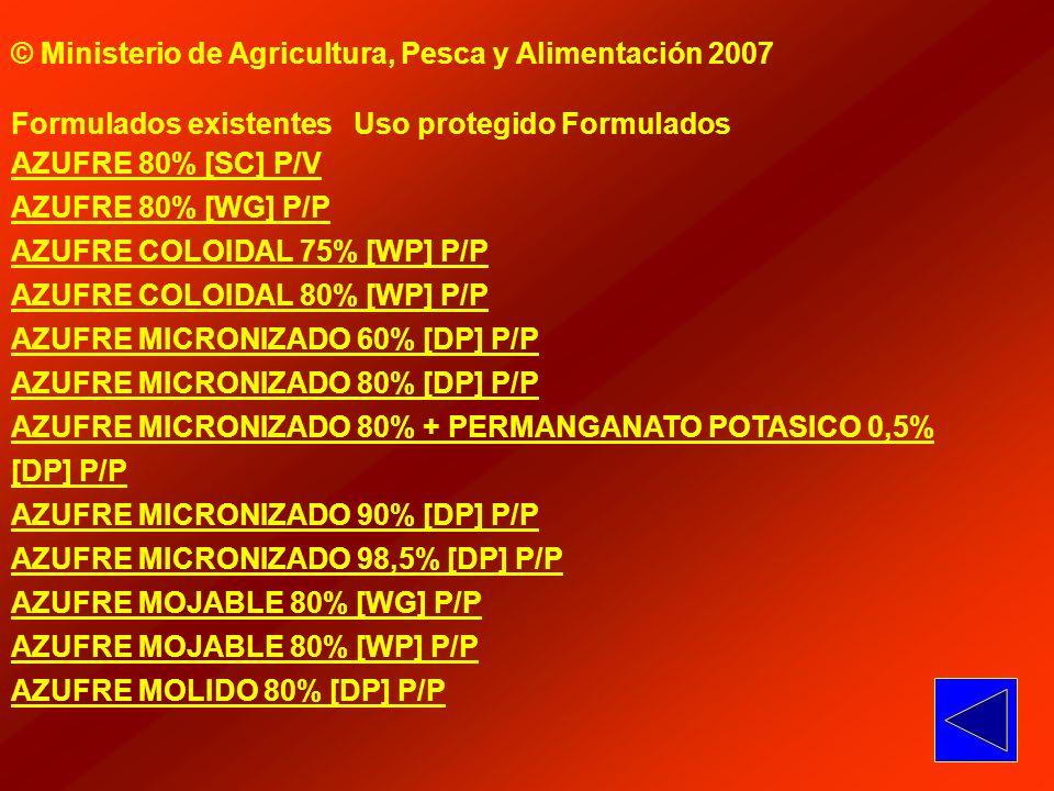 © Ministerio de Agricultura, Pesca y Alimentación 2007 Formulados existentes Uso protegido Formulados AZUFRE 80% [SC] P/V AZUFRE 80% [WG] P/P AZUFRE C