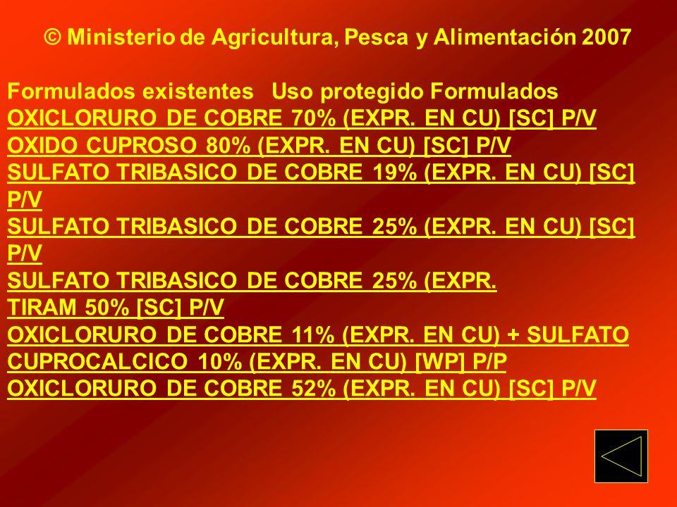 © Ministerio de Agricultura, Pesca y Alimentación 2007 Formulados existentes Uso protegido Formulados OXICLORURO DE COBRE 70% (EXPR. EN CU) [SC] P/V O