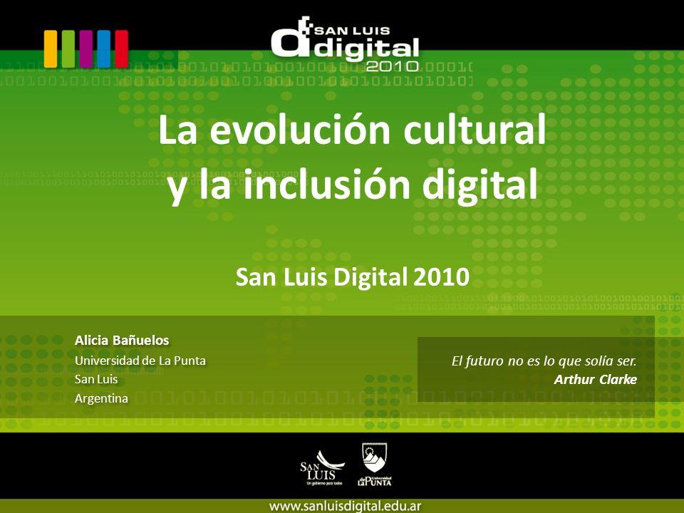 La evolución cultural y la inclusión digital San Luis Digital 2010 Alicia Bañuelos Universidad de La Punta San Luis Argentina Alicia Bañuelos Universidad de La Punta San Luis Argentina El futuro no es lo que solía ser.