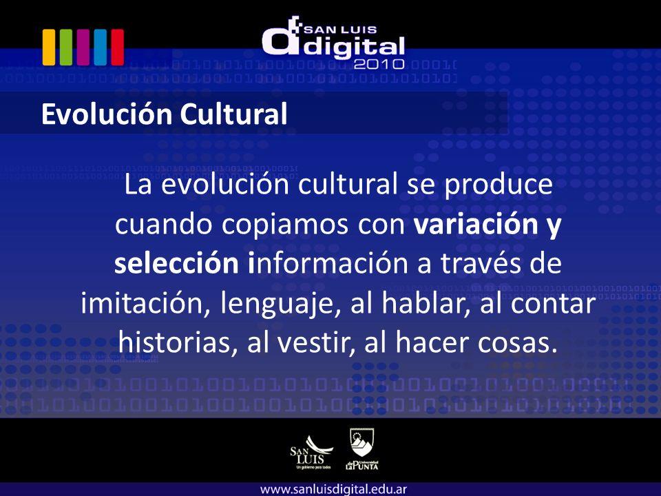Evolución Cultural La evolución cultural se produce cuando copiamos con variación y selección información a través de imitación, lenguaje, al hablar, al contar historias, al vestir, al hacer cosas.