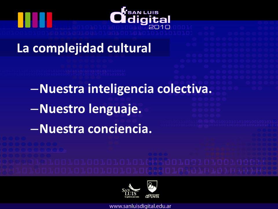 La complejidad cultural – Nuestra inteligencia colectiva. – Nuestro lenguaje. – Nuestra conciencia.