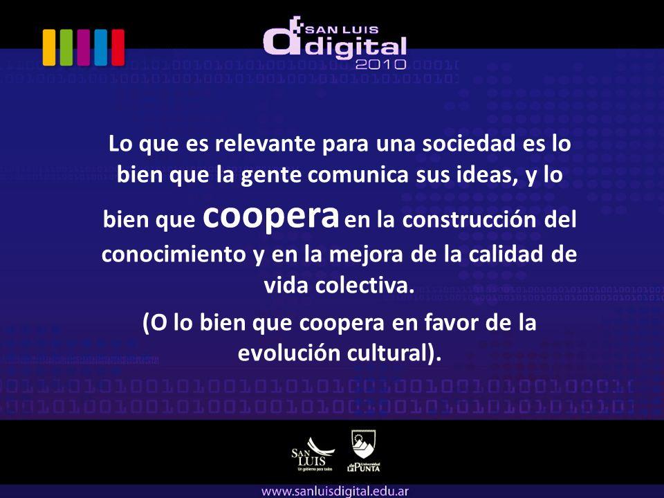 Lo que es relevante para una sociedad es lo bien que la gente comunica sus ideas, y lo bien que coopera en la construcción del conocimiento y en la mejora de la calidad de vida colectiva.