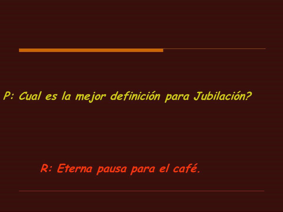 P: Cual es la mejor definición para Jubilación? R: Eterna pausa para el café.
