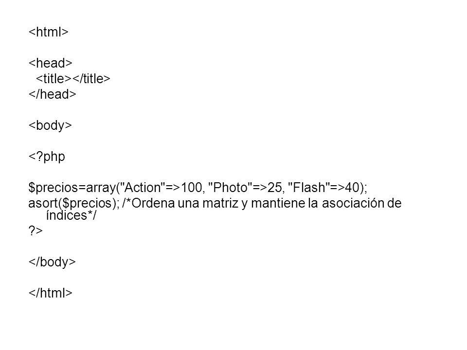 <?php $precios=array( Action =>100, Photo =>25, Flash =>40); asort($precios); /*Ordena una matriz y mantiene la asociación de índices*/ ?>