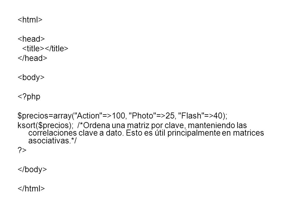 <?php $precios=array( Action =>100, Photo =>25, Flash =>40); ksort($precios); /*Ordena una matriz por clave, manteniendo las correlaciones clave a dato.