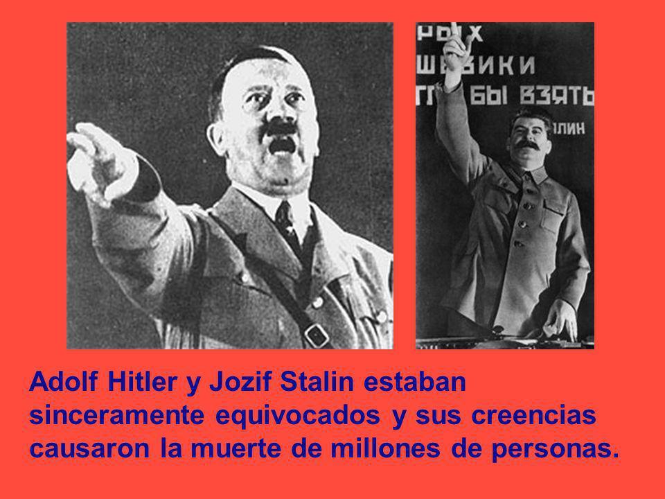 Adolf Hitler y Jozif Stalin estaban sinceramente equivocados y sus creencias causaron la muerte de millones de personas.