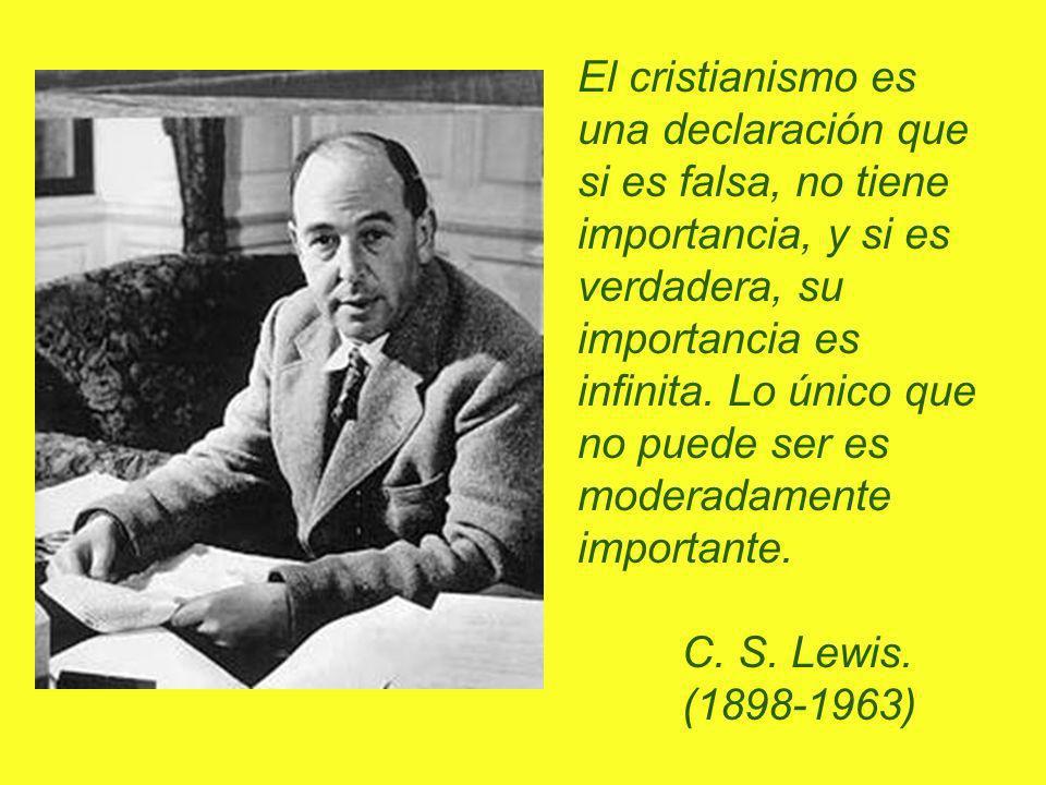 El cristianismo es una declaración que si es falsa, no tiene importancia, y si es verdadera, su importancia es infinita. Lo único que no puede ser es