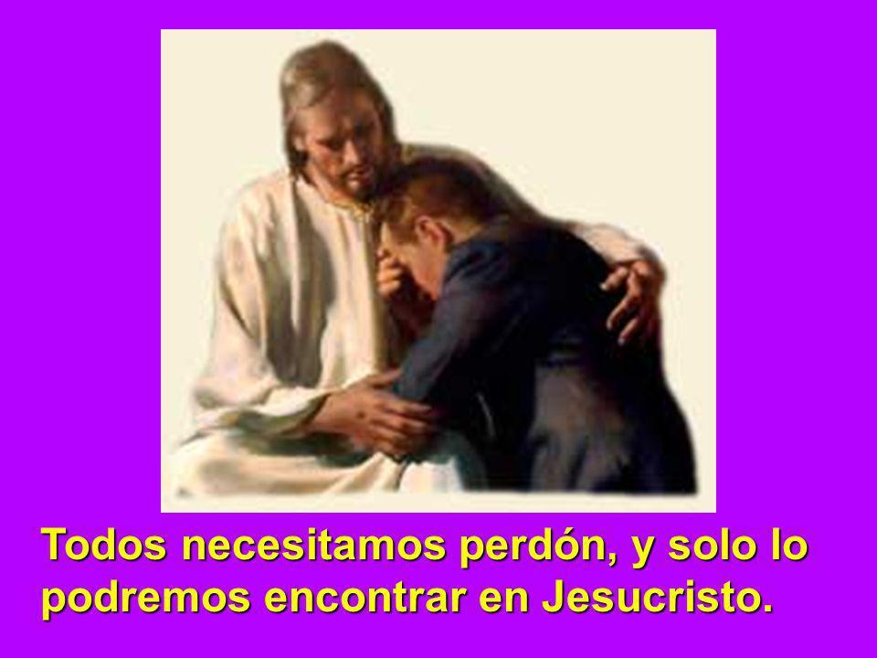 Todos necesitamos perdón, y solo lo podremos encontrar en Jesucristo.