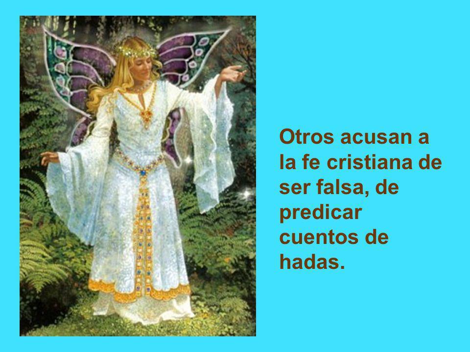 Otros acusan a la fe cristiana de ser falsa, de predicar cuentos de hadas.