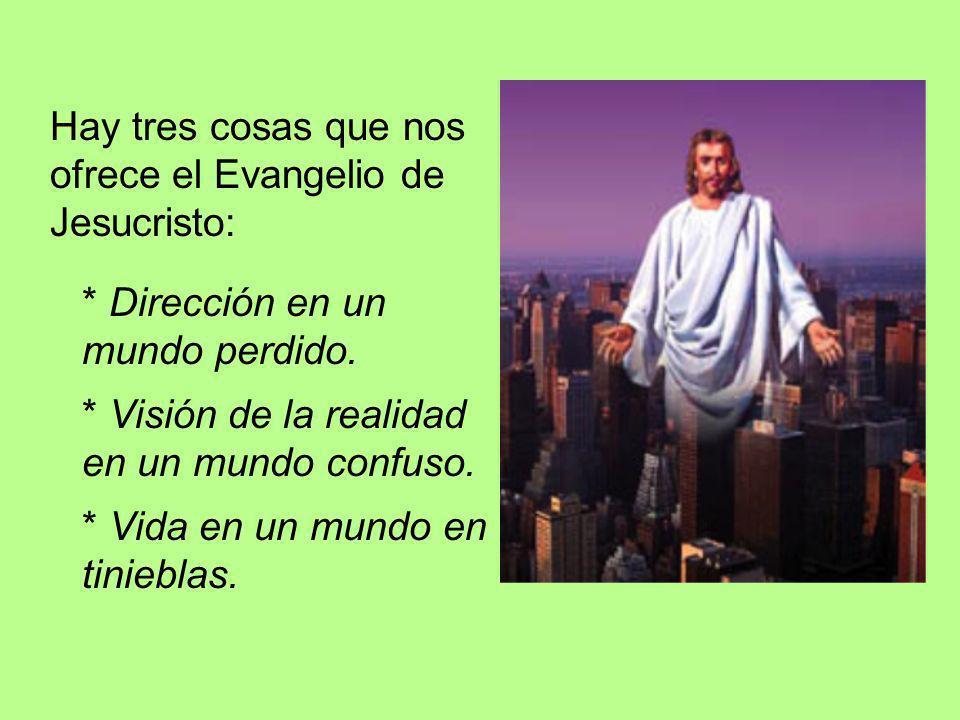Hay tres cosas que nos ofrece el Evangelio de Jesucristo: * Dirección en un mundo perdido. * Visión de la realidad en un mundo confuso. * Vida en un m