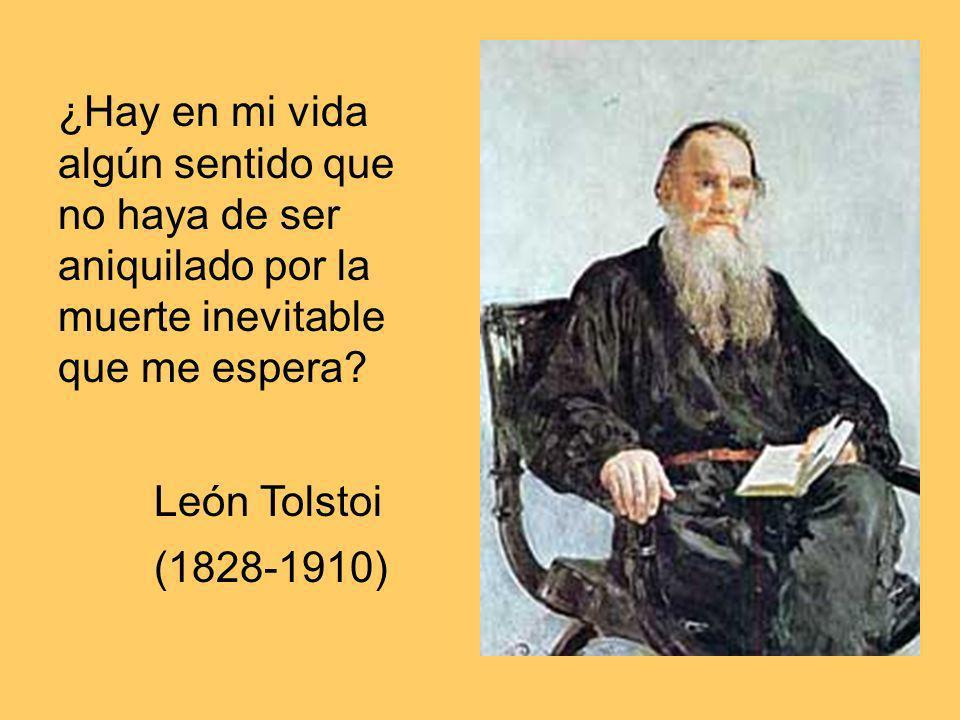 ¿Hay en mi vida algún sentido que no haya de ser aniquilado por la muerte inevitable que me espera? León Tolstoi (1828-1910)