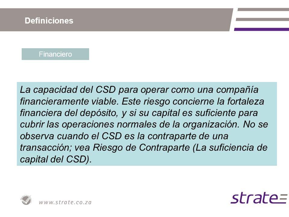 Definiciones Financiero La capacidad del CSD para operar como una compañía financieramente viable. Este riesgo concierne la fortaleza financiera del d